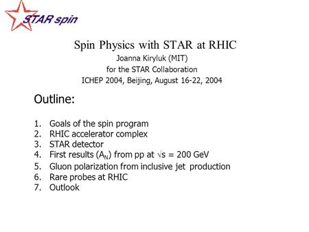 Spin Physics with STAR at RHIC Joanna Kiryluk (MIT) for the STAR Collaboration ICHEP 2004, Beijing, August 16-22, 2004 Outline: 1. 1.Goals of the spin.