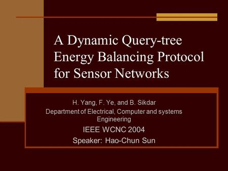 A Dynamic Query-tree Energy Balancing Protocol for Sensor Networks H. Yang, F. Ye, and B. Sikdar Department of Electrical, Computer and systems Engineering.