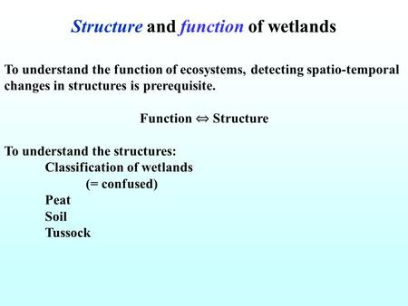Structure and function of wetlands To understand the function of ecosystems, detecting spatio-temporal changes in structures is prerequisite. Function.