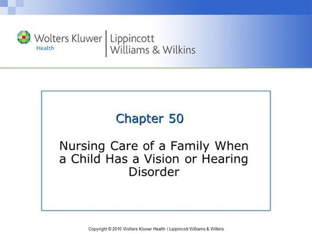 Copyright © 2010 Wolters Kluwer Health | Lippincott Williams & Wilkins Chapter 50 Nursing Care of a Family When a Child Has a Vision or Hearing Disorder.