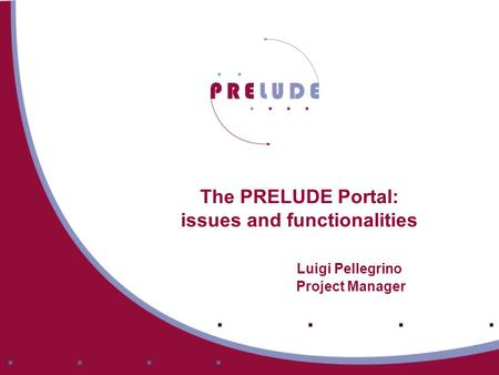 The PRELUDE Portal: issues and functionalities Luigi Pellegrino Project Manager.