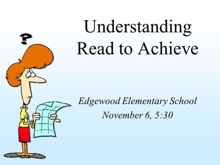 Understanding Read to Achieve Edgewood Elementary School November 6, 5:30.