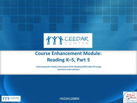 Course Enhancement Module: Reading K–5, Part 5 H325A120003 Addressing the Needs of Students With Reading Difficulties Through Intensive Interventions.