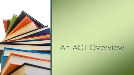 An ACT Overview. The ACT and the SAT are both meant to test your knowledge of the fundamentals of a high school education in the United States. Differences.