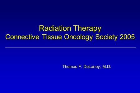 Radiation Therapy Connective Tissue Oncology Society 2005 Thomas F. DeLaney, M.D.