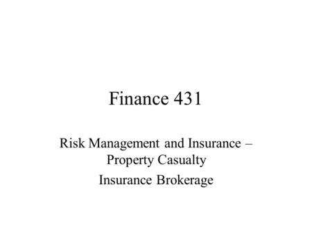 Finance 431 Risk Management and Insurance – Property Casualty Insurance Brokerage.