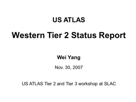 US ATLAS Western Tier 2 Status Report Wei Yang Nov. 30, 2007 US ATLAS Tier 2 and Tier 3 workshop at SLAC.