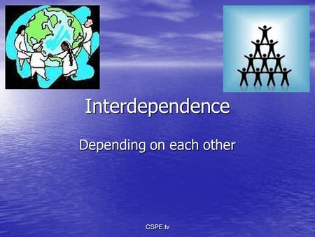 Interdependence Depending on each other CSPE.tv. What does this tell us about how people in different countries depend on each other? CSPE.tv.