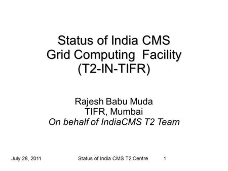 Status of India CMS Grid Computing Facility (T2-IN-TIFR) Rajesh Babu Muda TIFR, Mumbai On behalf of IndiaCMS T2 Team July 28, 20111Status of India CMS.
