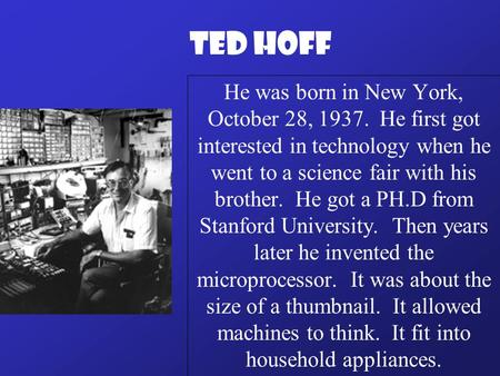 He was born in New York, October 28, 1937. He first got interested in technology when he went to a science fair with his brother. He got a PH.D from Stanford.