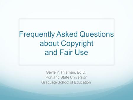 Frequently Asked Questions about Copyright and Fair Use Gayle Y. Thieman, Ed.D. Portland State University Graduate School of Education.