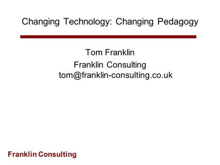Franklin Consulting Changing Technology: Changing Pedagogy Tom Franklin Franklin Consulting