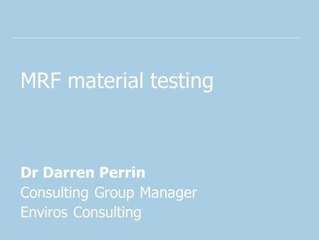MRF material testing Dr Darren Perrin Consulting Group Manager Enviros Consulting.