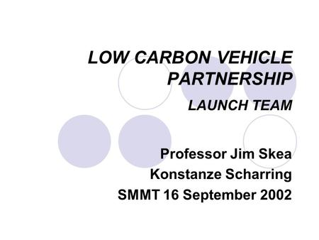 LOW CARBON VEHICLE PARTNERSHIP LAUNCH TEAM Professor Jim Skea Konstanze Scharring SMMT 16 September 2002.