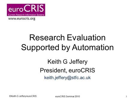 ©Keith G Jeffery/euroCRIS  Research Evaluation Supported by Automation Keith G Jeffery President, euroCRIS euroCRIS.