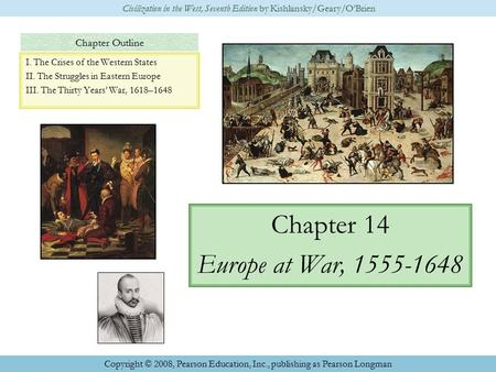 Chapter Outline Chapter 14 Europe at War, 1555-1648 Civilization in the West, Seventh Edition by Kishlansky/Geary/O'Brien Copyright © 2008, Pearson Education,