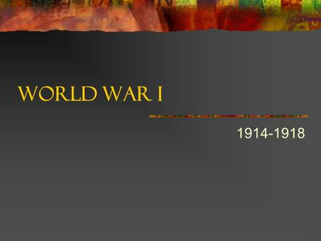 "World War I 1914-1918. Introduction Also called ""The Great War"" The ""war to end all wars"" First major war since 1815 Unlike World War II, no clear-cut."