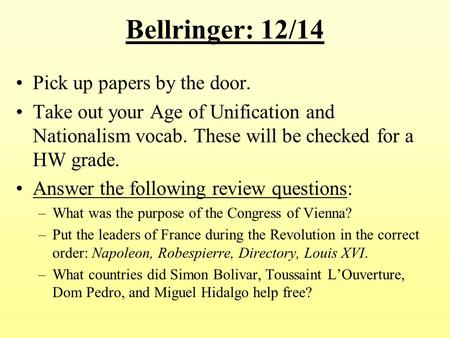 Bellringer: 12/14 Pick up papers by the door. Take out your Age of Unification and Nationalism vocab. These will be checked for a HW grade. Answer the.