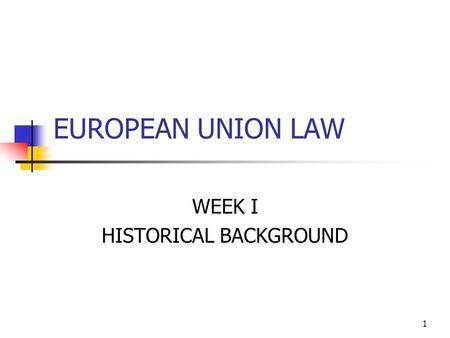 1 EUROPEAN UNION LAW WEEK I HISTORICAL BACKGROUND.