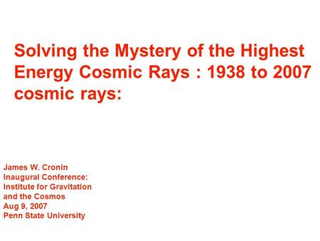 Solving the Mystery of the Highest Energy Cosmic Rays : 1938 to 2007 cosmic rays: James W. Cronin Inaugural Conference: Institute for Gravitation and the.
