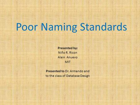 Poor Naming Standards Presented by: Niño R. Ricon Alain Anuevo MIT Presented to Dr. Armando and to the class of Database Design.