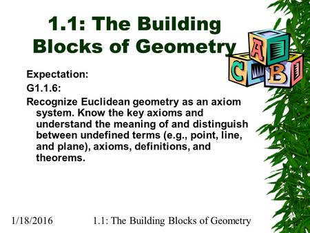 1/18/20161.1: The Building Blocks of Geometry Expectation: G1.1.6: Recognize Euclidean geometry as an axiom system. Know the key axioms and understand.