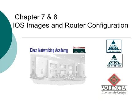 Chapter 7 & 8 IOS Images and Router Configuration.