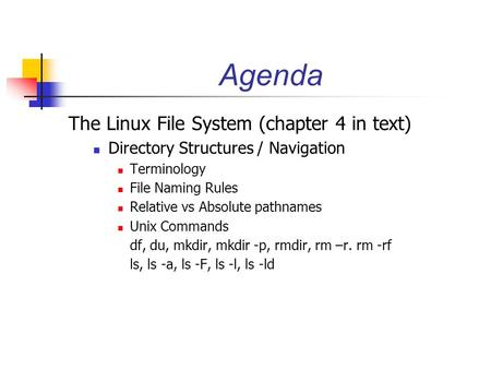 Agenda The Linux File System (chapter 4 in text) Directory Structures / Navigation Terminology File Naming Rules Relative vs Absolute pathnames Unix Commands.