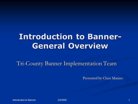 2/2/2005Introduction to Banner 1 Introduction to Banner- General Overview Tri-County Banner Implementation Team Presented by Chris Marino.