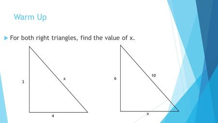 Warm Up  For both right triangles, find the value of x. x x 4 3 6 10.