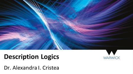Description Logics Dr. Alexandra I. Cristea. Description Logics Description Logics allow formal concept definitions that can be reasoned about to be expressed.