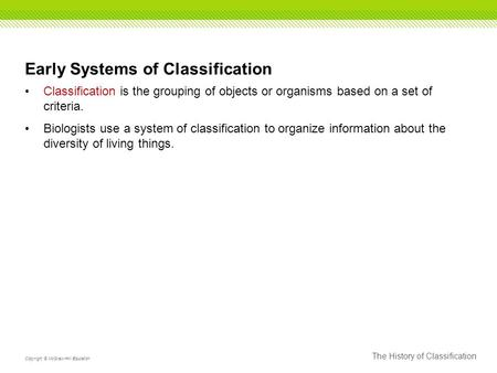 The History of Classification Copyright © McGraw-Hill Education Early Systems of Classification Classification is the grouping of objects or organisms.