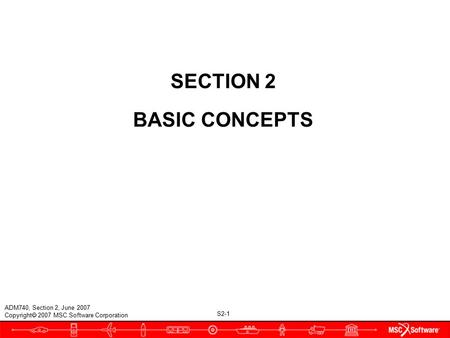 S2-1 ADM740, Section 2, June 2007 Copyright  2007 MSC.Software Corporation SECTION 2 BASIC CONCEPTS.