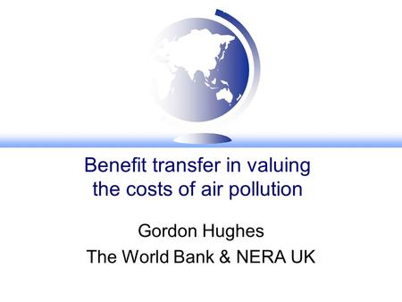 Benefit transfer in valuing the costs of air pollution Gordon Hughes The World Bank & NERA UK.