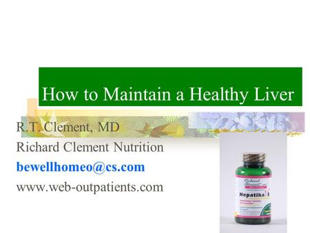 How to Maintain a Healthy Liver R.T. Clement, MD Richard Clement Nutrition