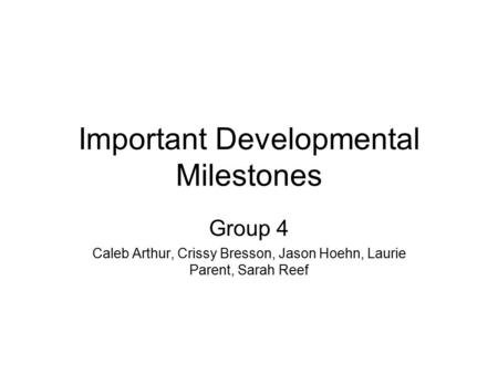 Important Developmental Milestones Group 4 Caleb Arthur, Crissy Bresson, Jason Hoehn, Laurie Parent, Sarah Reef.