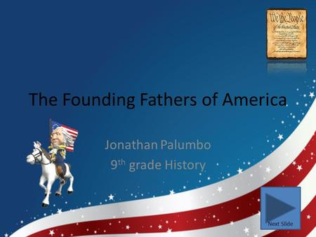 The Founding Fathers of America Jonathan Palumbo 9 th grade History Next Slide.