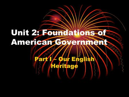 Unit 2: Foundations of American Government Part I – Our English Heritage.