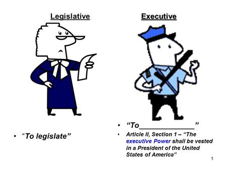 "Executive LegislativeExecutive ""To legislate"" ""To_____________"" Article II, Section 1 – ""The executive Power shall be vested in a President of the United."