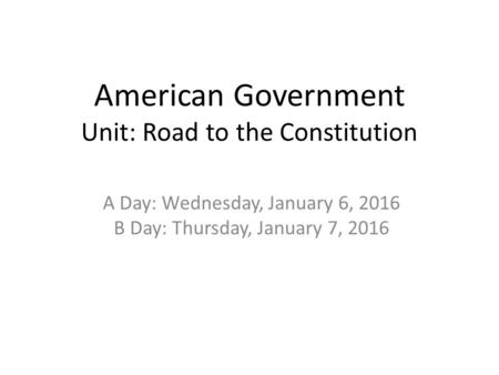 American Government Unit: Road to the Constitution A Day: Wednesday, January 6, 2016 B Day: Thursday, January 7, 2016.