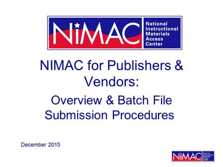 NIMAC for Publishers & Vendors: Overview & Batch File Submission Procedures December 2015.