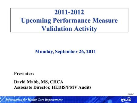 Slide 1 2011-2012 Upcoming Performance Measure Validation Activity Monday, September 26, 2011 Presenter: David Mabb, MS, CHCA Associate Director, HEDIS/PMV.