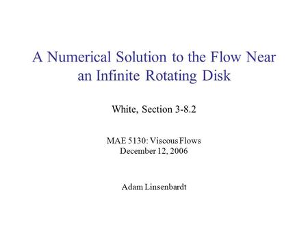 A Numerical Solution to the Flow Near an Infinite Rotating Disk White, Section 3-8.2 MAE 5130: Viscous Flows December 12, 2006 Adam Linsenbardt.