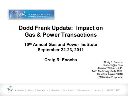 Dodd Frank Update: Impact on Gas & Power Transactions 10 th Annual Gas and Power Institute September 22-23, 2011 Craig R. Enochs Craig R. Enochs