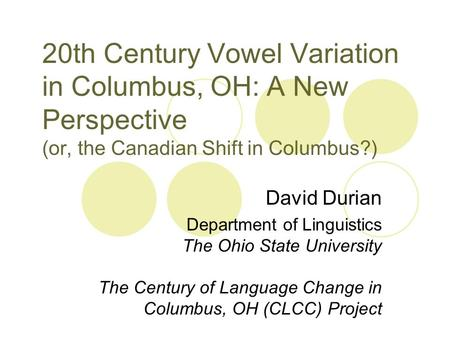 20th Century Vowel Variation in Columbus, OH: A New Perspective (or, the Canadian Shift in Columbus?) David Durian Department of Linguistics The Ohio State.