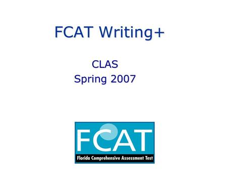 FCAT Writing+ CLAS Spring 2007. FCAT Writing+ Content Advisory Committee Provides insight and guidance to the Florida Department of Education on the scope.