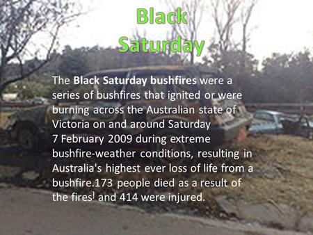 The Black Saturday bushfires were a series of bushfires that ignited or were burning across the Australian state of Victoria on and around Saturday 7 February.