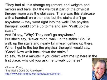 """They had all this strange equipment and weights and mirrors and bars. But the weirdest part of the physical therapy room was the staircase. There was."