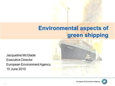 1 Environmental aspects of green shipping Jacqueline McGlade Executive Director European Environment Agency 15 June 2010.