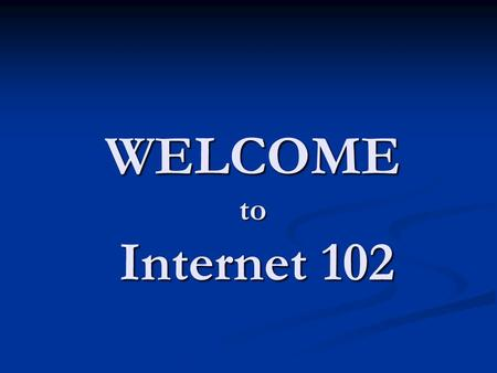 WELCOME to Internet 102. Overview of Internet 102 Review of basic internet navigation Review of basic internet navigation Searching for and finding information.